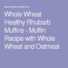 Whole Wheat Healthy Rhubarb Muffins - Muffin Recipe with Whole Wheat and Oatmeal