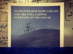 No matter how slow you go you're still lapping everyone on the couch. #cycling #wisdom