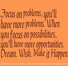 Focus on problems, you'll have more problems. When you focus on possibilities, you'll have more opportunities. Dream. Wish. Make it Happen  #Life #lifelessons #lifeadvice #lifequotes #quotesonlife #lifequotesandsayings #focus #problems #possibilities #opportunities #dream #wish #happen #shareinspirequotes #share #inspire #quotes