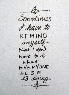 Sometimes I have to remind myself that I don't have to do what everyone else is doing