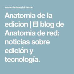 Anatomia de la edicion   El blog de Anatomía de red: noticias sobre edición y tecnología.