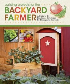 Building Projects for Backyard Farmers and Home Gardeners: A Guide to 21 Handmade Structures for Homegrown Harvests