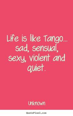 Life is like tango... sad, sensual, sexy, violent and..