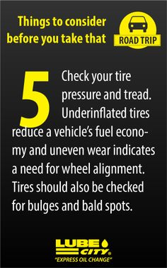 Check your tire pressure and tread. Underinflated tires reduce a vehicle's fuel economy and uneven wear indicates a need for wheel alignment. Tires should also be checked for bulges and bald spots. http://www.lubecity.ca/