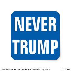 Customizable NEVER TRUMP For President 2016 Square Sticker #nevertrump #stoptrump #anyonebuttrump