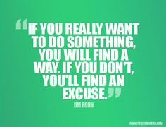 If you really want to do something you will find a way. If you don't you'll find an excuse.