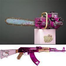 hello kitty gun and chainsaw! Speechless!!!!