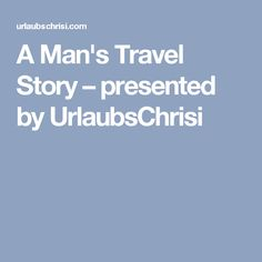 A Man's Travel Story – presented by UrlaubsChrisi Travel, Viajes, Destinations, Traveling, Trips, Tourism, Vacations