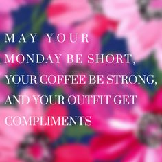 May your Monday be short, your coffee be strong, and your outfit get compliments.