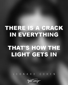 """""""There is a crack in everything. That's how the light gets in.""""  — Leonard Cohen"""