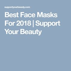 Best Face Masks For 2018 | Support Your Beauty