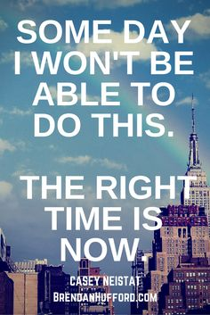 SOME DAY I WON'T BE ABLE TO DO THIS.   THE RIGHT TIME IS NOW. - Casey Neistat http://hustleheart.co/entrepreneur-quotes-casey-neistat-lewis-howes/