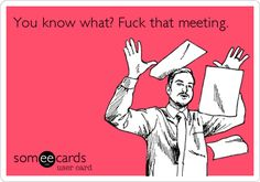 You know what? F**k that meeting.