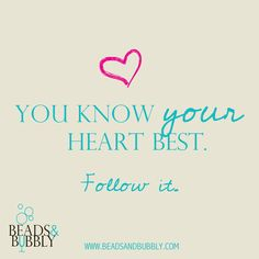 You know your heart best. Follow it. #BeadHappy | Beads & Bubbly host social jewelry making events. Attendees create their own piece of jewelry designed by local artisans.  jewelry, quotes, motivational, inspirational, love, happy, wedding, marriage, women, smile, fashion