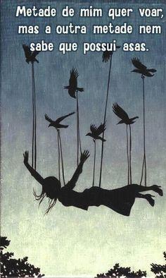 -Quero voar! -Vc tá louca?! -Louca, porquê? -Vc não é um pássaro, ou seja, não tem asas. -Mas eu sei que posso, eu quero, eu vou voar! -Fisicamente e evolutivamente impossível. -Shiu! Eu não tenho espaço para pessimistas que julgam conhecedores das minhas habilidades. -Continua sendo impossível vc voar... -Eu posso! Sou capaz! Minhas asas são invisíveis, apenas os resultados de meus voos brilhantes são perceptíveis, pois as minhas asas estão em minha mente.