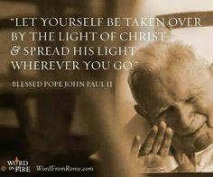 "Pope John Paul II - ""Let yourself be taken over by the light of Christ and spread His light wherever you go. Pope John Paul Ii, Paul 2, Juan Pablo Ll, Light Of Christ, Catholic Quotes, Saint Quotes, Words Of Wisdom Quotes, Light Of The World, Photo Quotes"