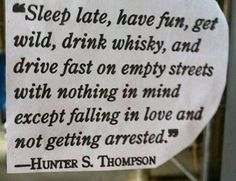 """Sleep late, have fun, get wild, drink whisky, and drive fast on empty streets with nothing in mind except falling in love and not getting arrested."" -Hunter S. Thompson"
