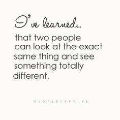 I've learned that two people can look at the exact same thing & see something totally different.
