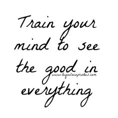 Train your mind to see the good in everything.  Love, love, love, love this!