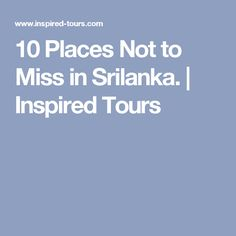 10 Places Not to Miss in Srilanka. | Inspired Tours
