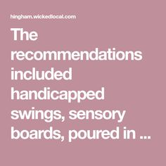 The recommendations included handicapped swings, sensory boards, poured in place rubber pathways, wide ramps, music equipment, slides with rollers, and various other all inclusive play equipment.