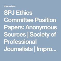 SPJ Ethics Committee Position Papers: Anonymous Sources | Society of Professional Journalists | Improving and protecting journalism since 1909 Week 4