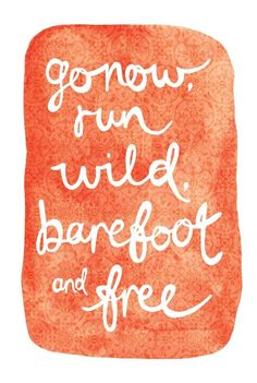 go now, run wild, barefoot, and free