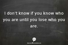 I don't know if you know who you are until you lose who you are.
