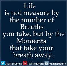 Life is not measure by the number of breaths you take, But by the moments that take your breath away.
