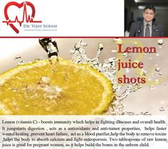Lemon Shots : Vitamiv C boosts immunity and helps overall health. jump starts digestion , acts as a antioxidants and anti-tumor properties,  helps faster wound healing ,prevent heart failure,  act as a blood purifier,help the body to remove toxins ,helps the body to absorb calcium and fight osteoporosis. Two tablespoons of raw lemon juice is good for pregnant women, as it helps build the bones in the unborn child.