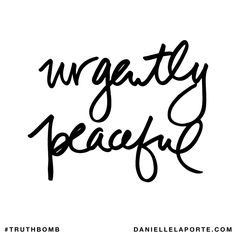 Urgently peaceful. Subscribe: DanielleLaPorte.com #Truthbomb #Words #Quotes