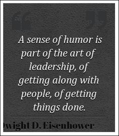 A sense of humor is part of the art of leadership, of getting along with people, of getting things done.