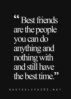 Best Friends are the people you can do anything and nothing with and still have the best time.