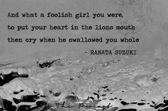 """""""And what a foolish girl you were, to put your heart in the lions mouth, then cry when he swallowed you whole"""" - Ranata Suzuki quote * rom Tumblr Blogger: Ranata-Suzuki missing, you, I miss him, lost, tumblr, love, relationship, beautiful, words, quotes, story, quote, sad, breakup, broken heart, heartbroken, loss, loneliness, depression, depressed, unrequited, hurt, betrayed, * Follow pinterest.com/ranatasuzuki for original content"""