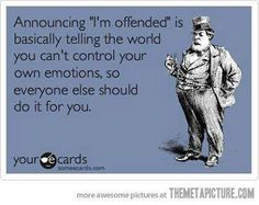 As i see it, if someone says that they are offended about something you say, the want you to be submissive to their taboos or whatever that violated their sensitive and inflated ego! And look carefully if you actually sees and hear someone saying it to you, you will see their upper lip tremble on one of the sides, this from a deep emotion emerging from being derogated by you!