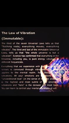"""The Law of Vibration - The third of the ten Universal Laws tells us that """"nothing rests, everything moves, everything vibrates"""" ... the whole Universe is but a vibration. Science has confrimed that everything in the Universe, including you, is Pure Energy vibrating at different frequencies. All of your emotions are vibrations where 'unconditional Love' is the highest and most subtle of the emotional vibrations and 'hate' is the densest. You can learn to control your mental vibrations at Will..."""