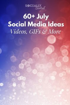 60+ July Social Media Ideas - Videos, GIFs and More #July #ContentCalendar #Holidays
