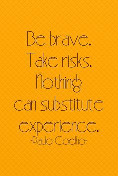 Be brave. Take risks. Nothing can substitute experience. ~Paulo Coelho #entrepreneur #entrepreneurship #quote
