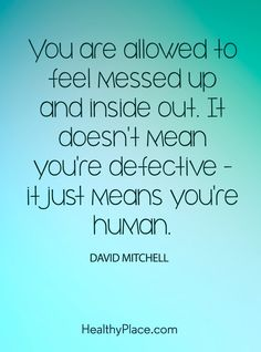 Quote on mental health: You are allowed to feel messed up and inside out. It doesn´t mean you´re defective – it just means you're human – David Mitchell. www.HealthyPlace.com