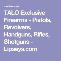 TALO Exclusive Firearms - Pistols, Revolvers, Handguns, Rifles, Shotguns - Lipseys.com
