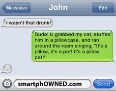 JohnI wasn't that drunk! | Dude! U grabbed my cat, stuffed him in a pillowcase, and ran around the room singing, 'It's a pillow, it's a pet! It's a pillow pet!' | ...