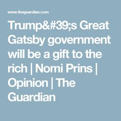 Trump's Great Gatsby government will be a gift to the rich   Nomi Prins   Opinion   The Guardian