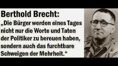 """""""Die Bürger werden eines Tages nicht nur  die Worte und Taten der Politiker zu bereuen haben, sondern auch das furchtbare Schweigen der Mehrheit."""" ―Berthold Brecht"""