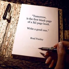 Brad Paisley — 'Tomorrow, is the first blank page of a 365 page book. Write a good one.' Brad, paisley, blank, page, tomorrow, Χιούμορ, σχέσεις, quote, quotes, αποφθεγμα, αποφθέγματα, LilyWasHere, LilyWasHere.gr