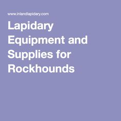 Lapidary Equipment and Supplies for Rockhounds