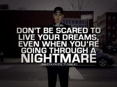 Don't be scared to live your dreams even when you're going through a nightmare.
