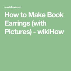 How to Make Book Earrings (with Pictures) - wikiHow
