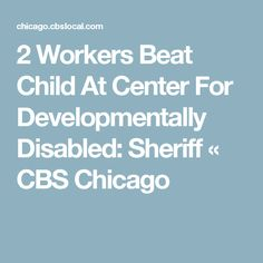 2 Workers Beat Child At Center For Developmentally Disabled: Sheriff « CBS Chicago