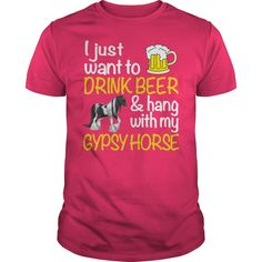 I just want to drink beer and hang with my gypsy horse. Pets t-shirts, Pets sweatshirts, Pets hoodies,Pets v-necks, Pets tank top, Pets legging.