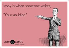 Irony is when someone writes, 'Your an idiot.'